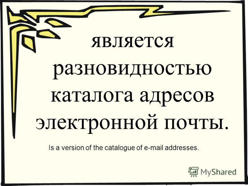 является разновидностью каталога адресов электронной почты. Is a version of the catalogue of e-mail addresses.