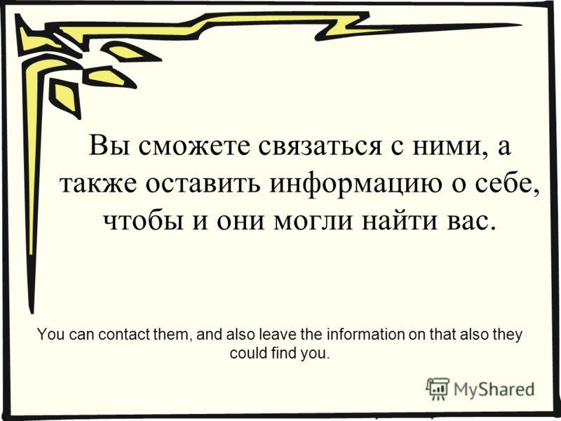 Вы сможете связаться с ними, а также оставить информацию о себе, чтобы и они могли найти вас. You can contact them, and also leave the information on that also they could find you.