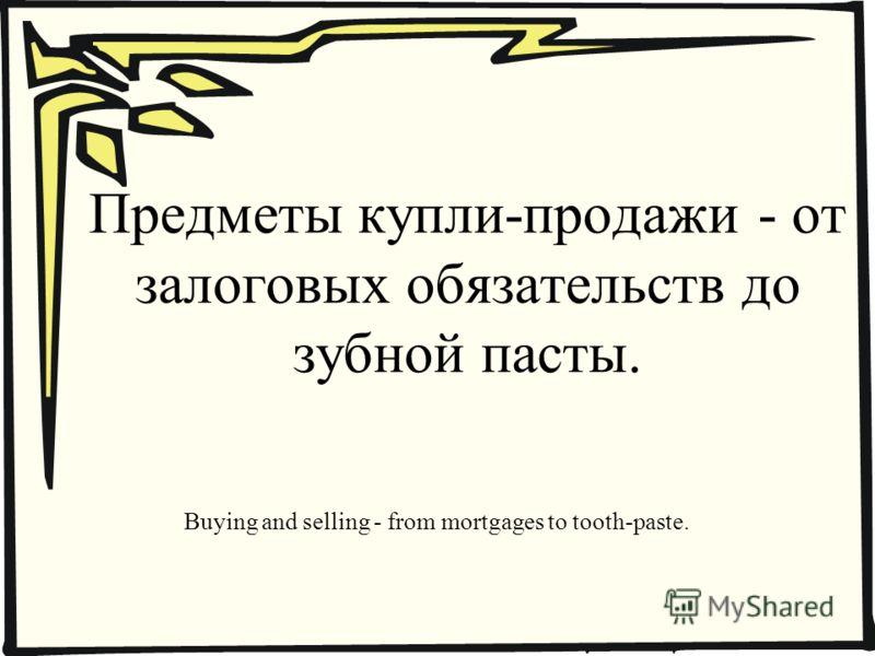 Предметы купли-продажи - от залоговых обязательств до зубной пасты. Buying and selling - from mortgages to tooth-paste.