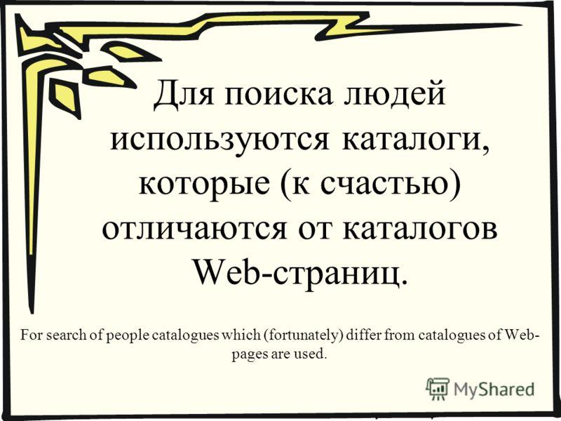 Для поиска людей используются каталоги, которые (к счастью) отличаются от каталогов Web-страниц. For search of people catalogues which (fortunately) differ from catalogues of Web- pages are used.