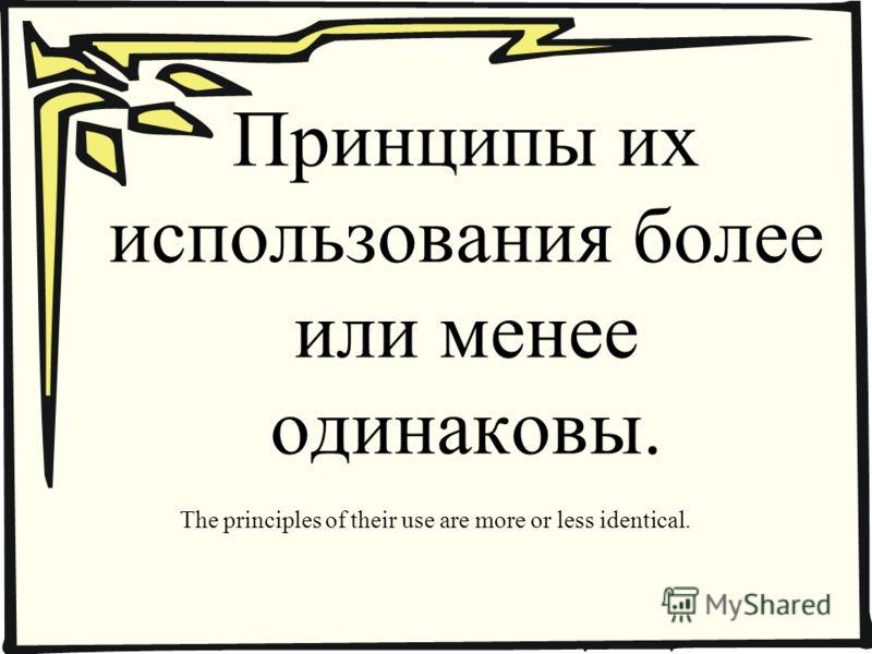 Принципы их использования более или менее одинаковы. The principles of their use are more or less identical.