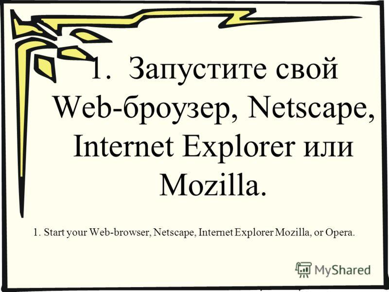 1. Запустите свой Web-броузер, Netscape, Internet Explorer или Mozilla. 1. Start your Web-browser, Netscape, Internet Explorer Mozilla, or Opera.