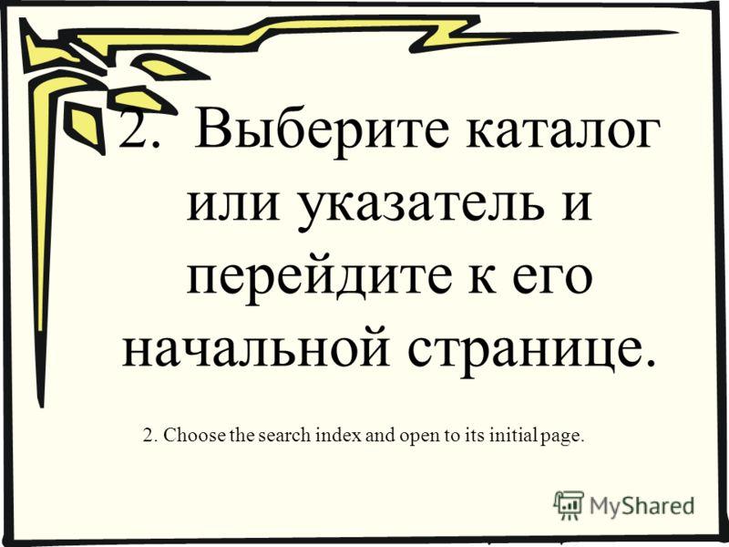 2. Выберите каталог или указатель и перейдите к его начальной странице. 2. Choose the search index and open to its initial page.