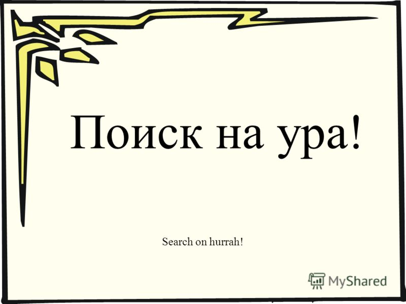 Поиск на ура! Search on hurrah!