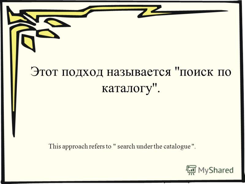 Этот подход называется поиск по каталогу. This approach refers to  search under the catalogue .