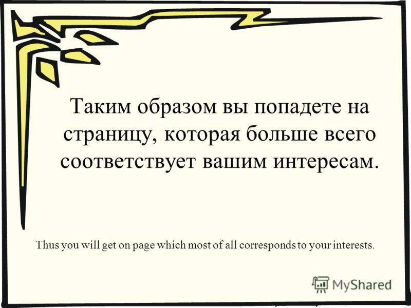 Таким образом вы попадете на страницу, которая больше всего соответствует вашим интересам. Thus you will get on page which most of all corresponds to your interests.