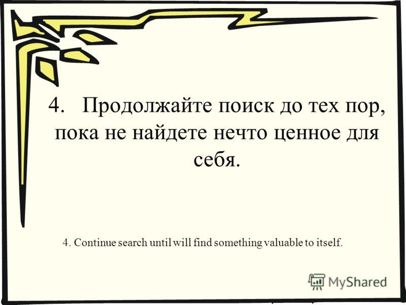 4. Продолжайте поиск до тех пор, пока не найдете нечто ценное для себя. 4. Continue search until will find something valuable to itself.