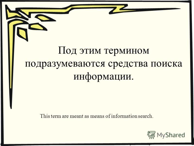 Под этим термином подразумеваются средства поиска информации. This term are meant as means of information search.