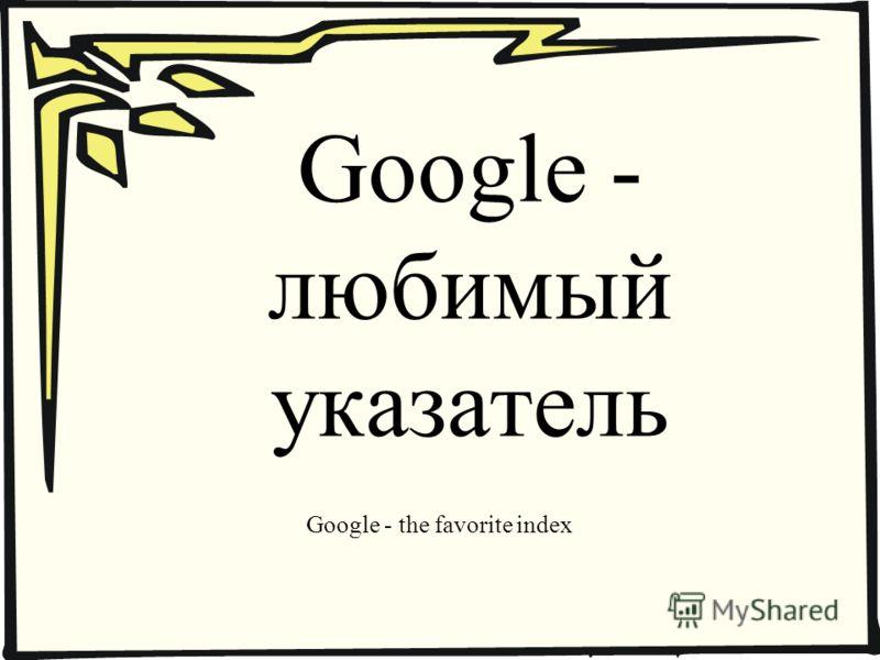 Google - любимый указатель Google - the favorite index