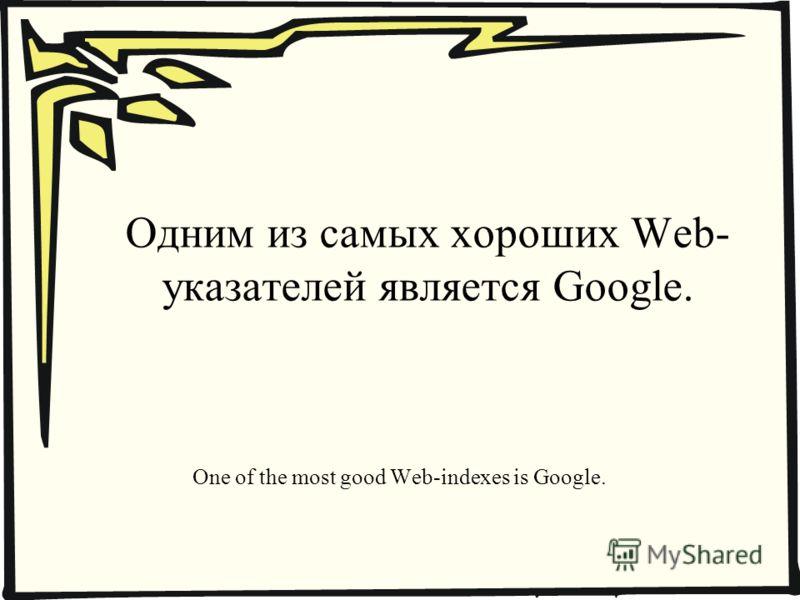 Одним из самых хороших Web- указателей является Google. One of the most good Web-indexes is Google.