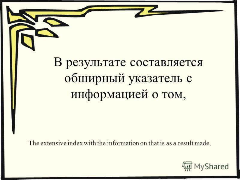 В результате составляется обширный указатель с информацией о том, The extensive index with the information on that is as a result made,