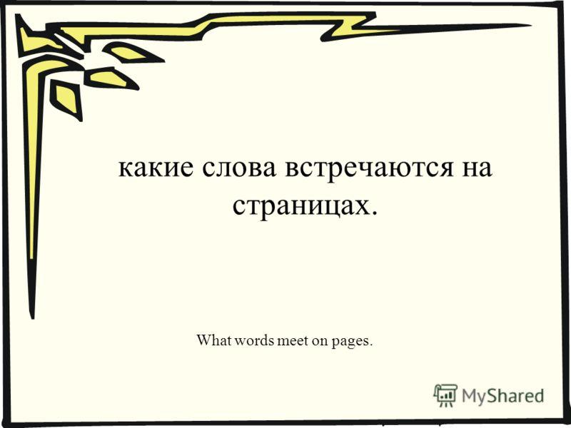 какие слова встречаются на страницах. What words meet on pages.