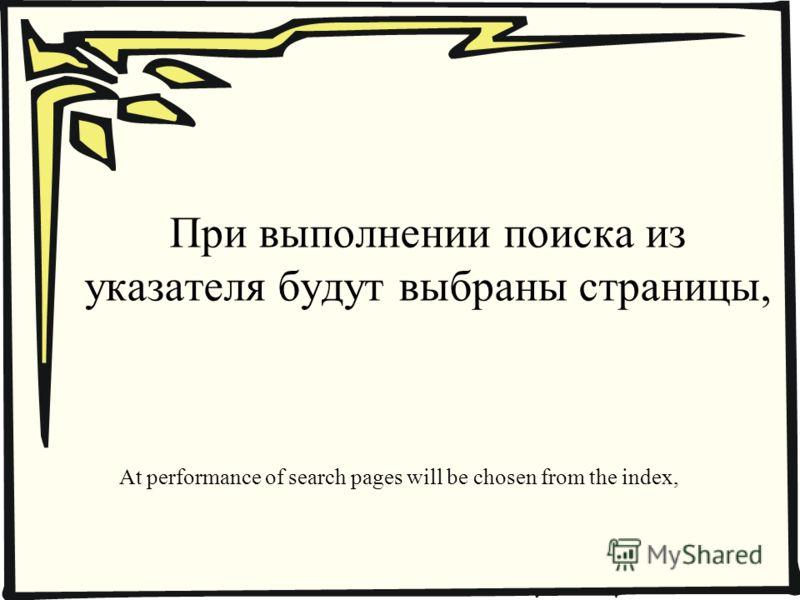 При выполнении поиска из указателя будут выбраны страницы, At performance of search pages will be chosen from the index,