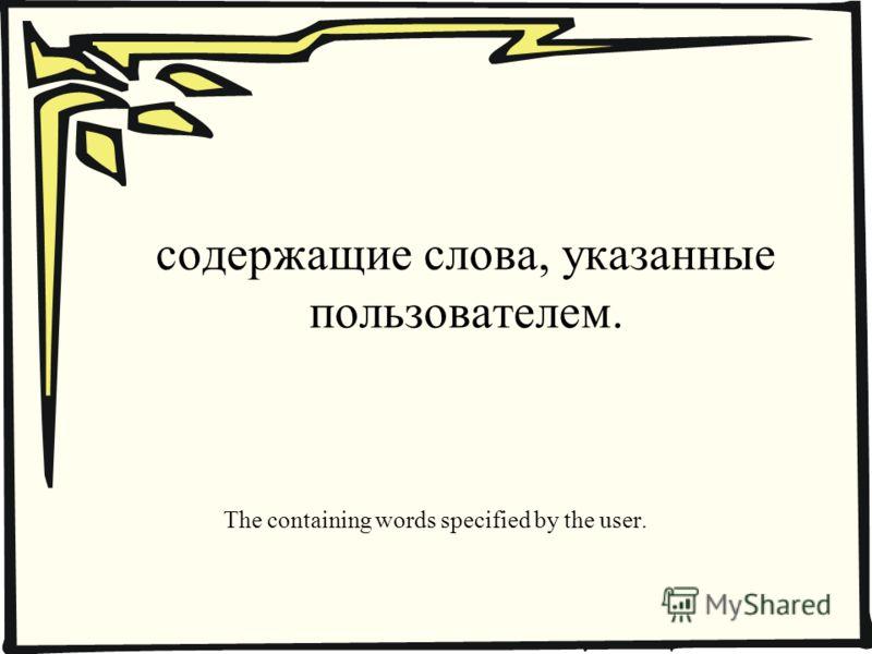 содержащие слова, указанные пользователем. The containing words specified by the user.