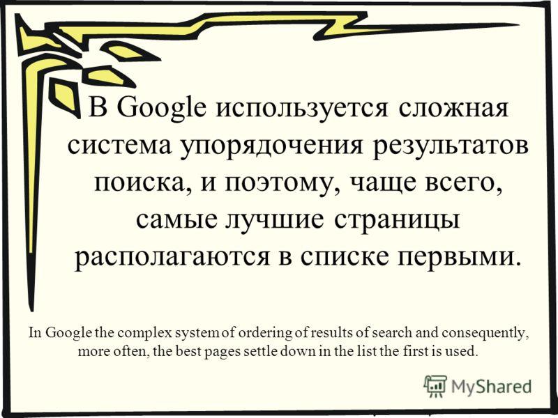 В Google используется сложная система упорядочения результатов поиска, и поэтому, чаще всего, самые лучшие страницы располагаются в списке первыми. In Google the complex system of ordering of results of search and consequently, more often, the best p
