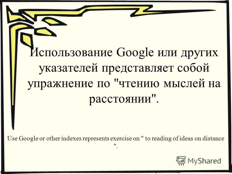 Использование Google или других указателей представляет собой упражнение по чтению мыслей на расстоянии. Use Google or other indexes represents exercise on  to reading of ideas on distance .