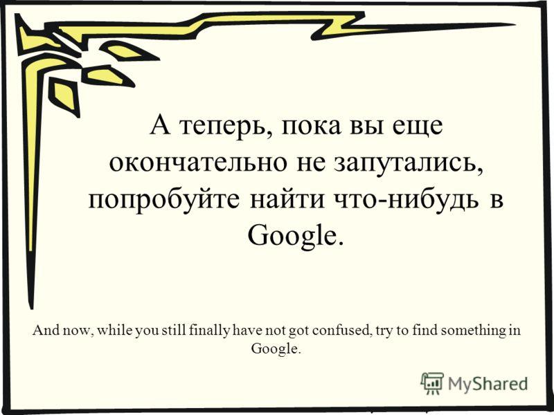 А теперь, пока вы еще окончательно не запутались, попробуйте найти что-нибудь в Google. And now, while you still finally have not got confused, try to find something in Google.
