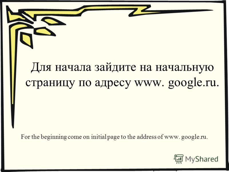 Для начала зайдите на начальную страницу по адресу www. google.ru. For the beginning come on initial page to the address of www. google.ru.