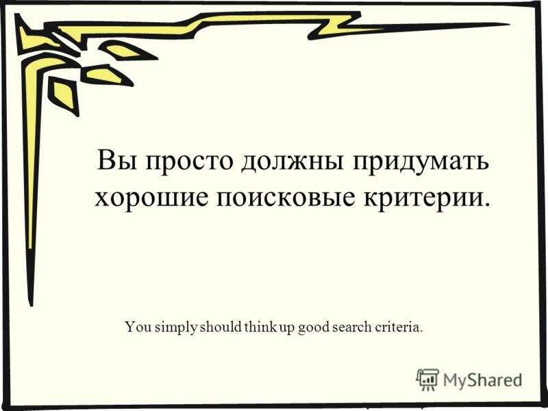 Вы просто должны придумать хорошие поисковые критерии. You simply should think up good search criteria.