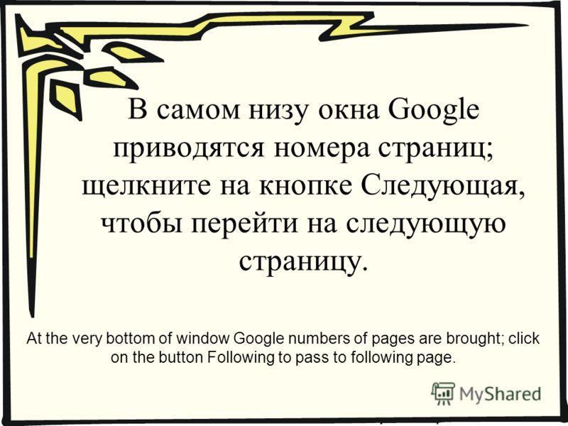 В самом низу окна Google приводятся номера страниц; щелкните на кнопке Следующая, чтобы перейти на следующую страницу. At the very bottom of window Google numbers of pages are brought; click on the button Following to pass to following page.