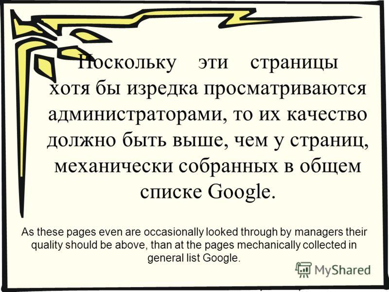 Поскольку эти страницы хотя бы изредка просматриваются администраторами, то их качество должно быть выше, чем у страниц, механически собранных в общем списке Google. As these pages even are occasionally looked through by managers their quality should