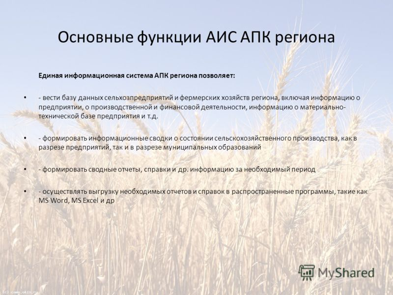 Основные функции АИС АПК региона Единая информационная система АПК региона позволяет: - вести базу данных сельхозпредприятий и фермерских хозяйств региона, включая информацию о предприятии, о производственной и финансовой деятельности, информацию о м