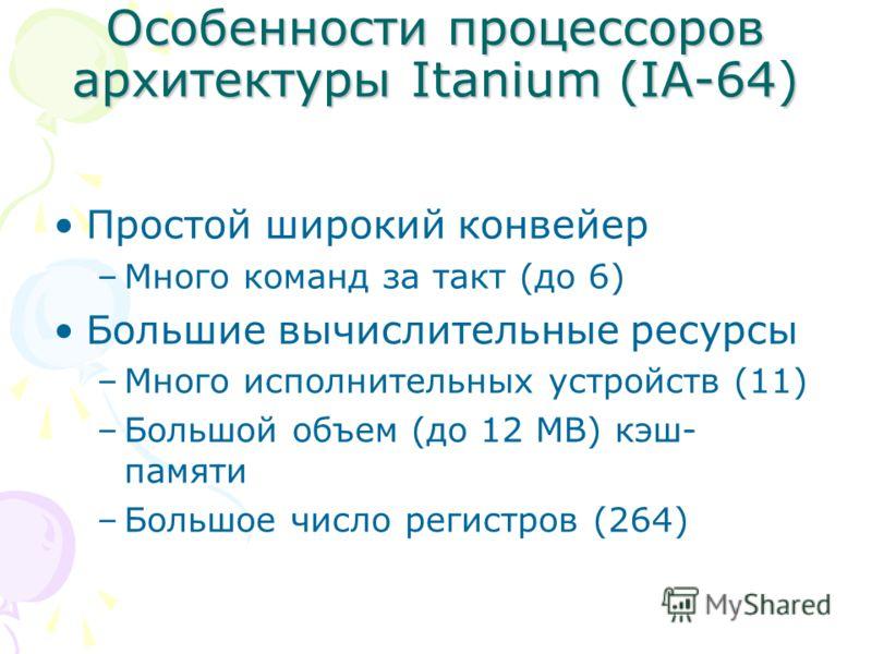 Особенности процессоров архитектуры Itanium (IA-64) Простой широкий конвейер –Много команд за такт (до 6) Большие вычислительные ресурсы –Много исполнительных устройств (11) –Большой объем (до 12 MB) кэш- памяти –Большое число регистров (264)