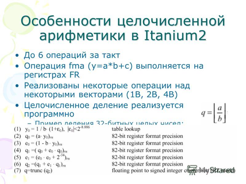Особенности целочисленной арифметики в Itanium2 До 6 операций за такт Операция fma (y=a*b+c) выполняется на регистрах FR Реализованы некоторые операции над некоторыми векторами (1B, 2B, 4B) Целочисленное деление реализуется программно –Пример деления