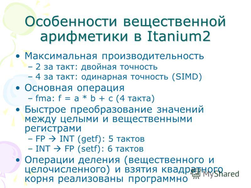 Особенности вещественной арифметики в Itanium2 Максимальная производительность –2 за такт: двойная точность –4 за такт: одинарная точность (SIMD) Основная операция –fma: f = a * b + c (4 такта) Быстрое преобразование значений между целыми и веществен