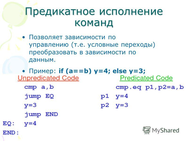 Предикатное исполнение команд Позволяет зависимости по управлению (т.е. условные переходы) преобразовать в зависимости по данным. Пример: if (a==b) y=4; else y=3;