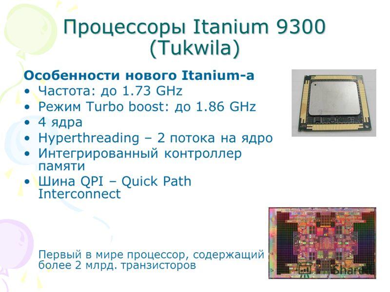 Процессоры Itanium 9300 (Tukwila) Особенности нового Itanium-а Частота: до 1.73 GHz Режим Turbo boost: до 1.86 GHz 4 ядра Hyperthreading – 2 потока на ядро Интегрированный контроллер памяти Шина QPI – Quick Path Interconnect Первый в мире процессор,