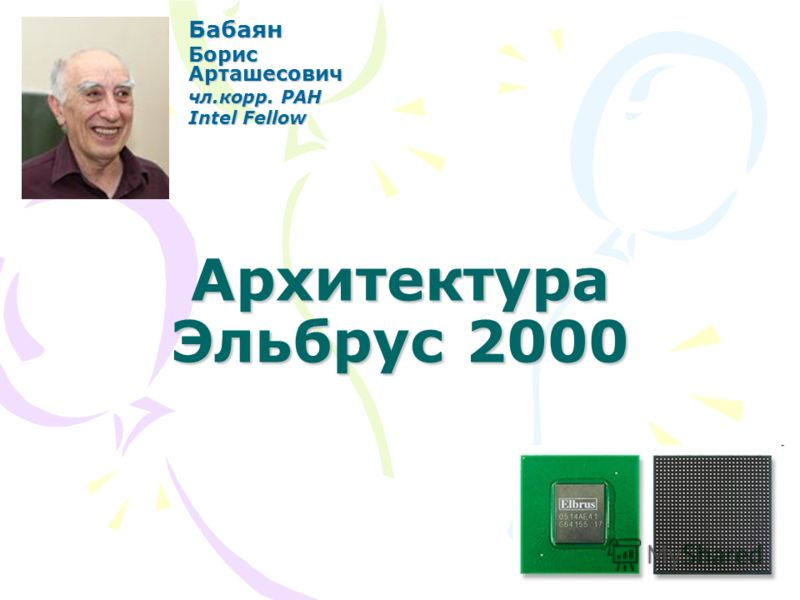 Архитектура Эльбрус 2000 Бабаян Борис Арташесович чл.корр. РАН Intel Fellow