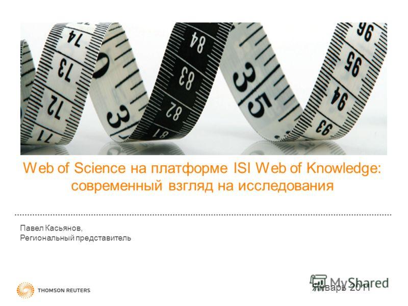 Web of Science на платформе ISI Web of Knowledge: современный взгляд на исследования Январь 2011 Павел Касьянов, Региональный представитель