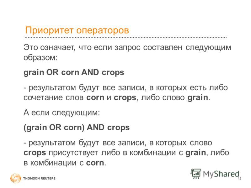 12 Приоритет операторов Это означает, что если запрос составлен следующим образом: grain OR corn AND crops - результатом будут все записи, в которых есть либо сочетание слов corn и crops, либо слово grain. А если следующим: (grain OR corn) AND crops