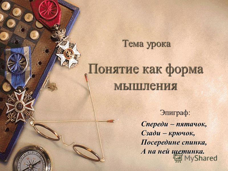 Понятие как форма мышления Тема урока Спереди – пятачок, Сзади – крючок, Посередине спинка, А на ней щетинка. Эпиграф:
