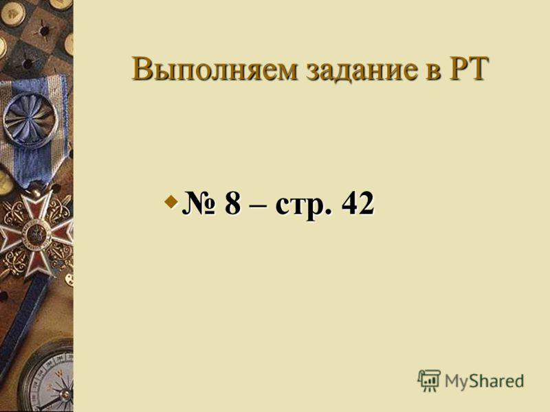 Выполняем задание в РТ 8 – стр. 42 8 – стр. 42