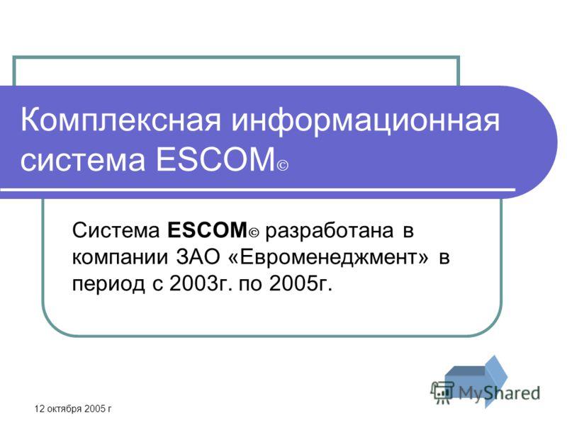 12 октября 2005 г Комплексная информационная система ESCOM Система ESCOM разработана в компании ЗАО «Евроменеджмент» в период с 2003г. по 2005г.
