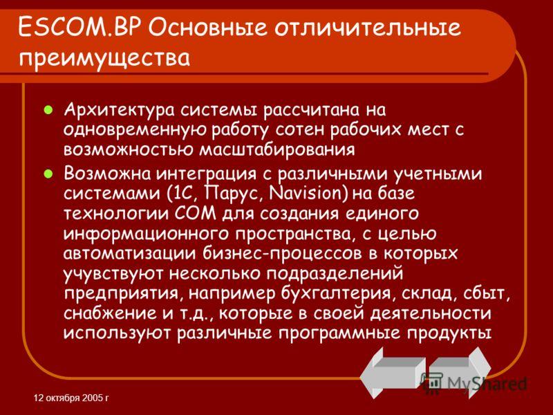 12 октября 2005 г ESCOM.BP Основные отличительные преимущества Архитектура системы рассчитана на одновременную работу сотен рабочих мест с возможностью масштабирования Возможна интеграция с различными учетными системами (1С, Парус, Navision) на базе