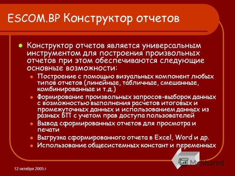 12 октября 2005 г ESCOM.BP Конструктор отчетов Конструктор отчетов является универсальным инструментом для построения произвольных отчетов при этом обеспечиваются следующие основные возможности: Построение с помощью визуальных компонент любых типов о