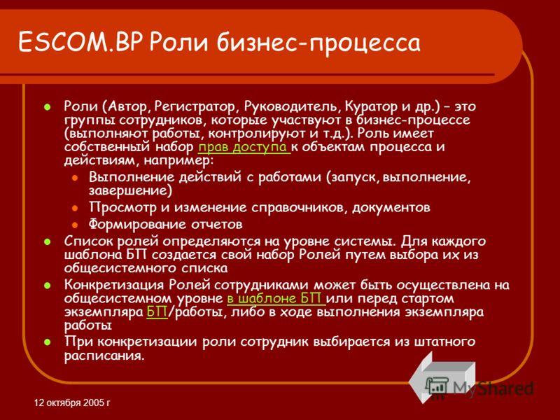 12 октября 2005 г ESCOM.BP Роли бизнес-процесса Роли (Автор, Регистратор, Руководитель, Куратор и др.) – это группы сотрудников, которые участвуют в бизнес-процессе (выполняют работы, контролируют и т.д.). Роль имеет собственный набор прав доступа к