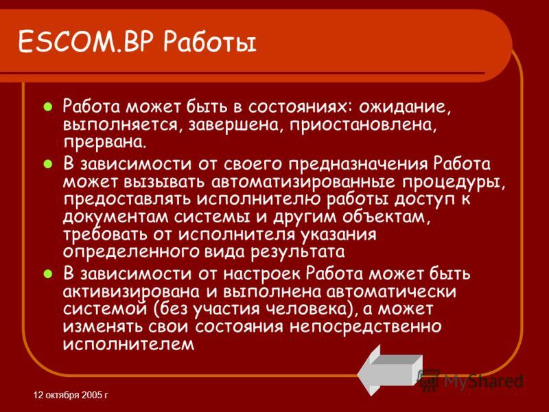 12 октября 2005 г ESCOM.BP Работы Работа может быть в состояниях: ожидание, выполняется, завершена, приостановлена, прервана. В зависимости от своего предназначения Работа может вызывать автоматизированные процедуры, предоставлять исполнителю работы