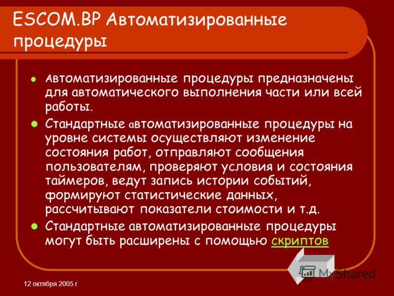 12 октября 2005 г ESCOM.BP Автоматизированные процедуры А втоматизированные процедуры предназначены для автоматического выполнения части или всей работы. Стандартные а втоматизированные процедуры на уровне системы осуществляют изменение состояния раб