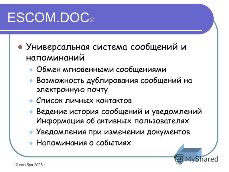 12 октября 2005 г ESCOM.DOC Универсальная система сообщений и напоминаний Обмен мгновенными сообщениями Возможность дублирования сообщений на электронную почту Список личных контактов Ведение история сообщений и уведомлений Информация об активных пол
