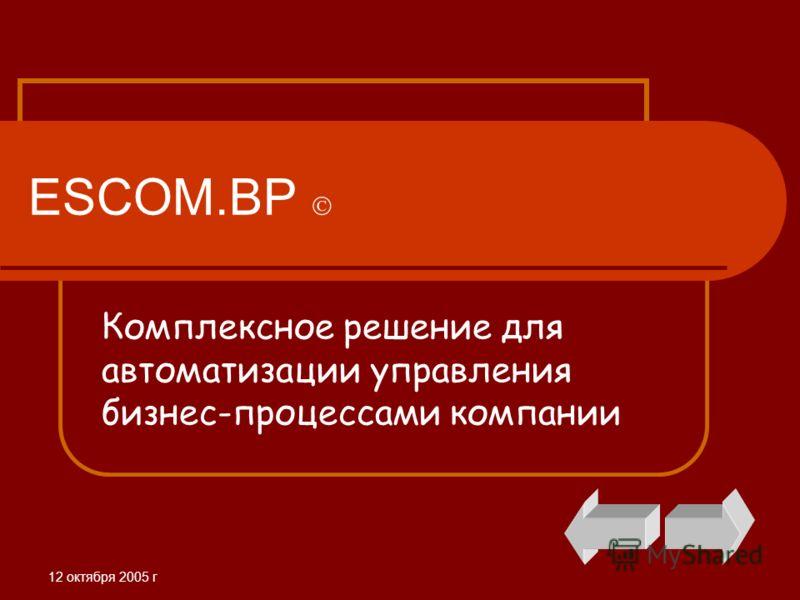 12 октября 2005 г ESCOM.BP Комплексное решение для автоматизации управления бизнес-процессами компании