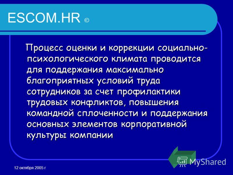 12 октября 2005 г ESCOM.HR Процесс оценки и коррекции социально- психологического климата проводится для поддержания максимально благоприятных условий труда сотрудников за счет профилактики трудовых конфликтов, повышения командной сплоченности и подд