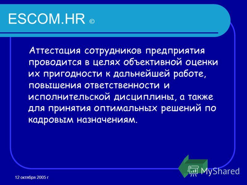 12 октября 2005 г ESCOM.HR Аттестация сотрудников предприятия проводится в целях объективной оценки их пригодности к дальнейшей работе, повышения ответственности и исполнительской дисциплины, а также для принятия оптимальных решений по кадровым назна