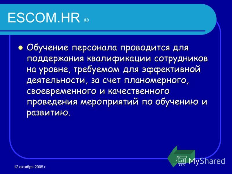 12 октября 2005 г ESCOM.HR Обучение персонала проводится для поддержания квалификации сотрудников на уровне, требуемом для эффективной деятельности, за счет планомерного, своевременного и качественного проведения мероприятий по обучению и развитию. О