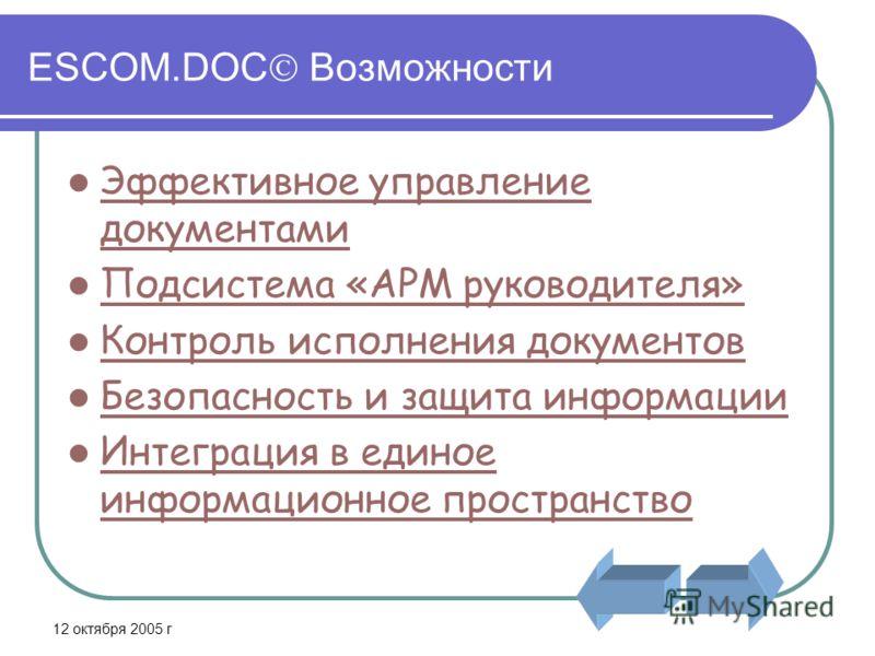 12 октября 2005 г ESCOM.DOC Возможности Эффективное управление документами Эффективное управление документами Подсистема «АРМ руководителя» Контроль исполнения документов Безопасность и защита информации Интеграция в единое информационное пространств