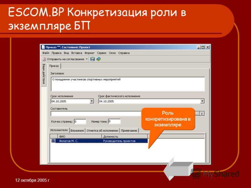 12 октября 2005 г ESCOM.BP Конкретизация роли в экземпляре БП Роль конкретизирована в экземпляре