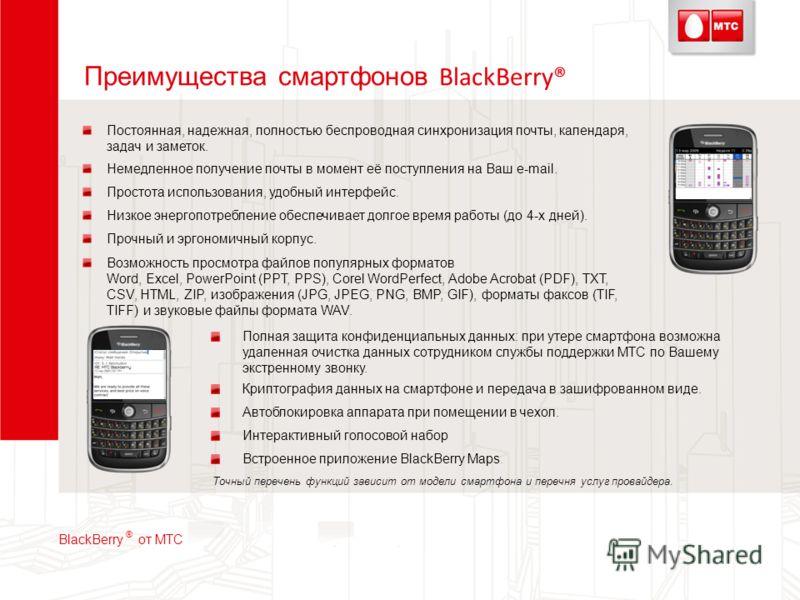 Преимущества смартфонов BlackBerry® Точный перечень функций зависит от модели смартфона и перечня услуг провайдера. Полная защита конфиденциальных данных: при утере смартфона возможна удаленная очистка данных сотрудником службы поддержки МТС по Вашем